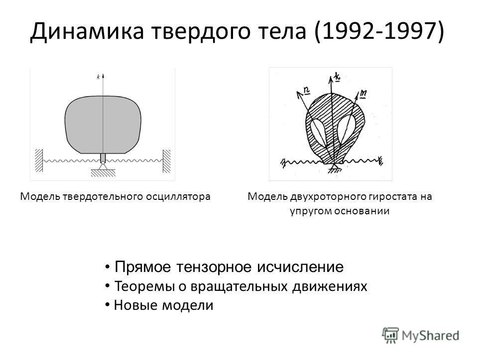 Динамика твердого тела (1992-1997) Модель твердотельного осциллятора Прямое тензорное исчисление Теоремы о вращательных движениях Новые модели Модель двухроторного гиростата на упругом основании