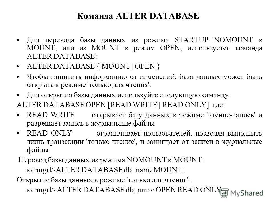 Команда ALTER DATABASE Для перевода базы данных из режима STARTUP NOMOUNT в MOUNT, или из MOUNT в режим OPEN, используется команда ALTER DATABASE : ALTER DATABASE { MOUNT | OPEN } Чтобы защитить информацию от изменений, база данных может быть открыта