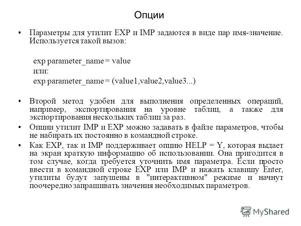 Опции Параметры для утилит ЕХР и IMP задаются в виде пар имя-значение. Используется такой вызов: exp parameter_name = value или: exp parameter_name = (value1,value2,value3...) Второй метод удобен для выполнения определенных операций, например, экспор