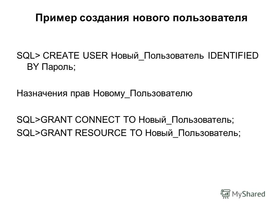 Пример создания нового пользователя SQL> CREATE USER Новый_Пользователь IDENTIFIED BY Пароль; Назначения прав Новому_Пользователю SQL>GRANT CONNECT TO Новый_Пользователь; SQL>GRANT RESOURCE TO Новый_Пользователь;