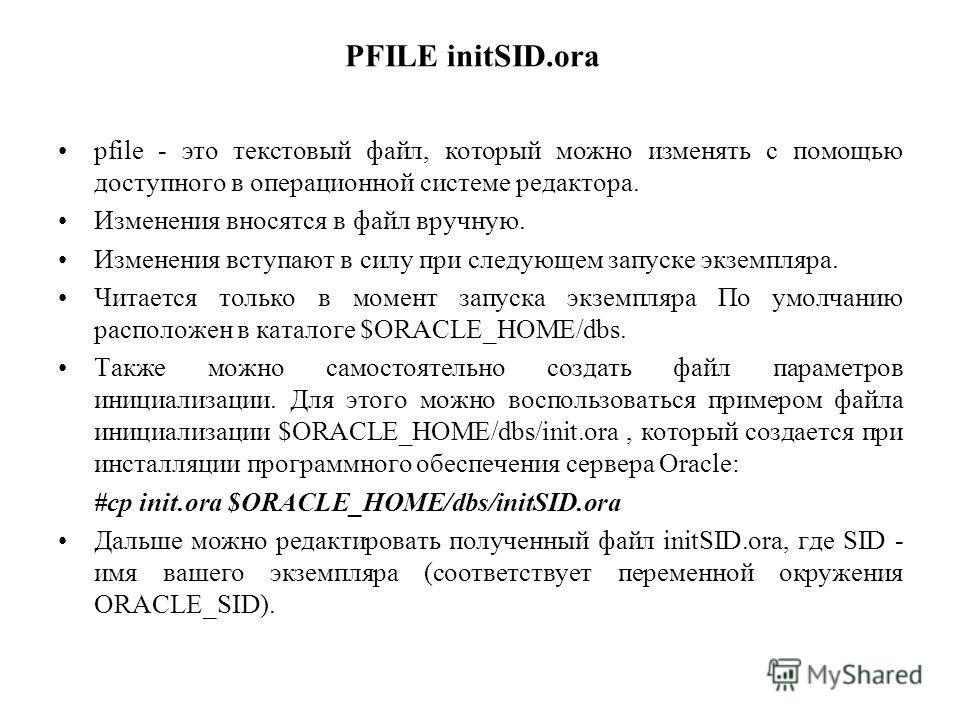 PFILE initSID.ora pfile - это текстовый файл, который можно изменять с помощью доступного в операционной системе редактора. Изменения вносятся в файл вручную. Изменения вступают в силу при следующем запуске экземпляра. Читается только в момент запуск