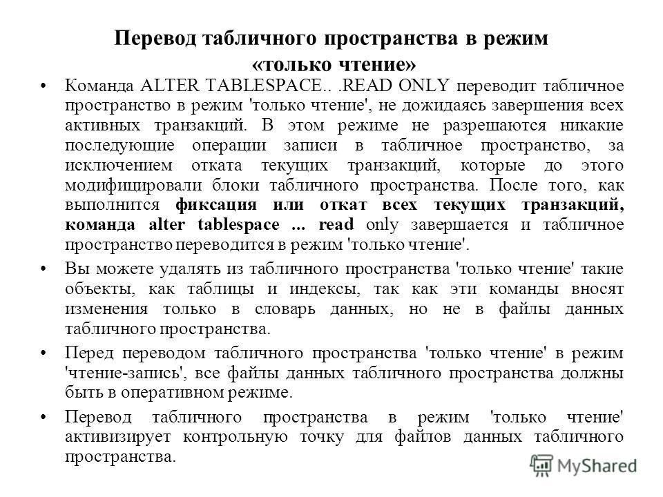 Перевод табличного пространства в режим «только чтение» Команда ALTER TABLESPACE...READ ONLY переводит табличное пространство в режим 'только чтение', не дожидаясь завершения всех активных транзакций. В этом режиме не разрешаются никакие последующие