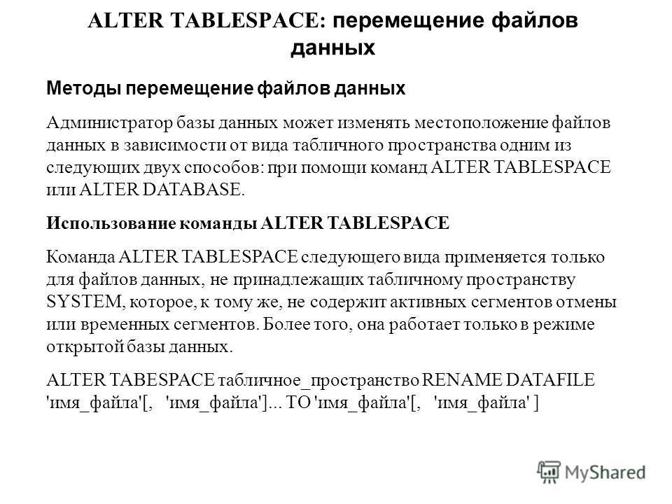 ALTER TABLESPACE: перемещение файлов данных Методы перемещение файлов данных Администратор базы данных может изменять местоположение файлов данных в зависимости от вида табличного пространства одним из следующих двух способов: при помощи команд ALTER