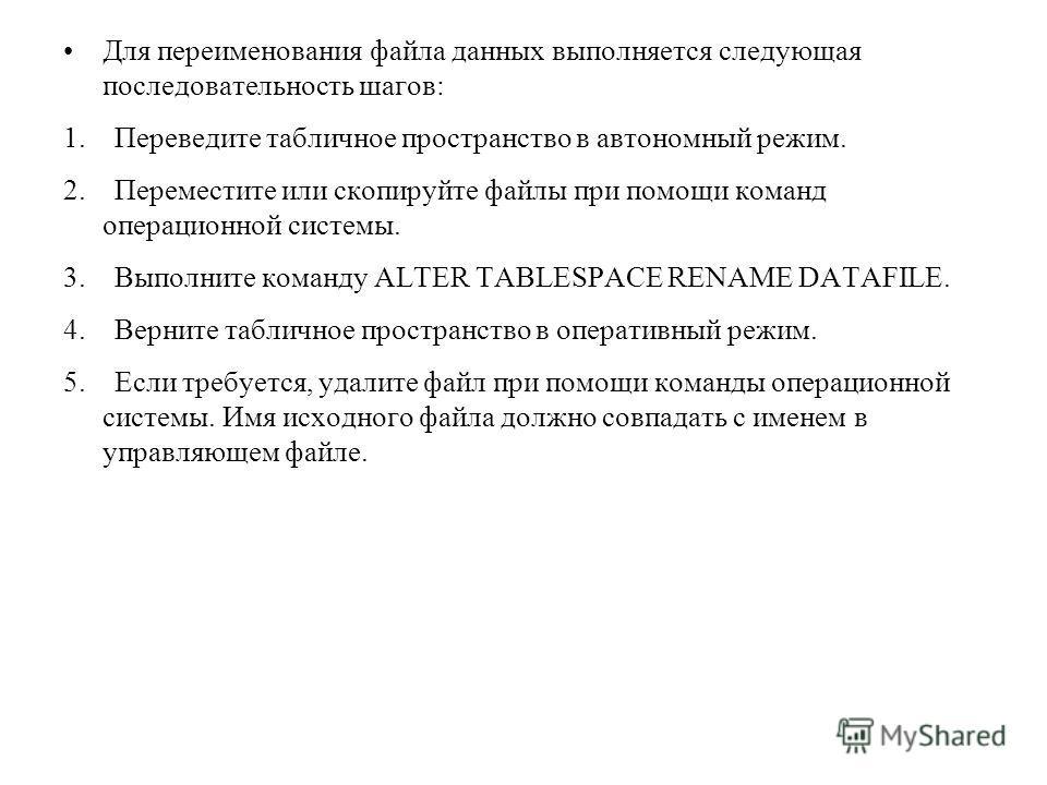 Для переименования файла данных выполняется следующая последовательность шагов: 1. Переведите табличное пространство в автономный режим. 2. Переместите или скопируйте файлы при помощи команд операционной системы. 3. Выполните команду ALTER TABLESPACE
