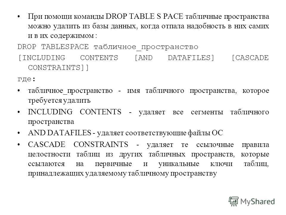 При помощи команды DROP TABLE S PACE табличные пространства можно удалить из базы данных, когда отпала надобность в них самих и в их содержимом : DROP TABLESPACE табличное_пространство [INCLUDING CONTENTS [AND DATAFILES] [CASCADE CONSTRAINTS]] где: т