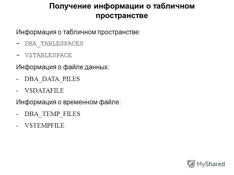 Получение информации о табличном пространстве Информация о табличном пространстве: - DBA_TABLESPACES - V$TABLESPACE Информация о файле данных: - DBA_DATA_PILES - V$DATAFILE Информация о временном файле: - DBA_TEMP_FILES - V$TEMPFILE