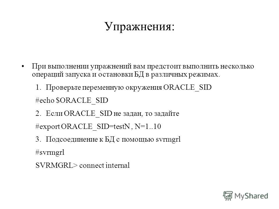 При выполнении упражнений вам предстоит выполнить несколько операций запуска и остановки БД в различных режимах. 1.Проверьте переменную окружения ORACLE_SID #echo $ORACLE_SID 2.Если ORACLE_SID не задан, то задайте #export ORACLE_SID=testN, N=1..10 3.