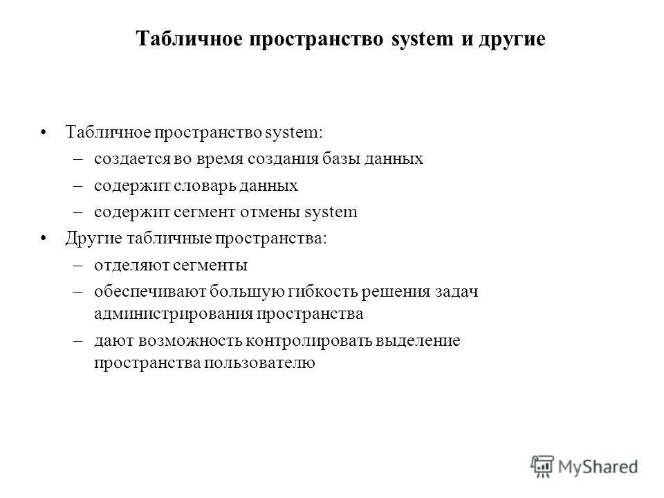 Табличное пространство system и другие Табличное пространство system: –создается во время создания базы данных –содержит словарь данных –содержит сегмент отмены system Другие табличные пространства: –отделяют сегменты –обеспечивают большую гибкость р