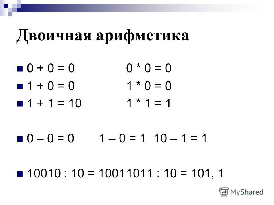 Двоичная арифметика 0 + 0 = 00 * 0 = 0 1 + 0 = 01 * 0 = 0 1 + 1 = 101 * 1 = 1 0 – 0 = 01 – 0 = 110 – 1 = 1 10010 : 10 = 10011011 : 10 = 101, 1