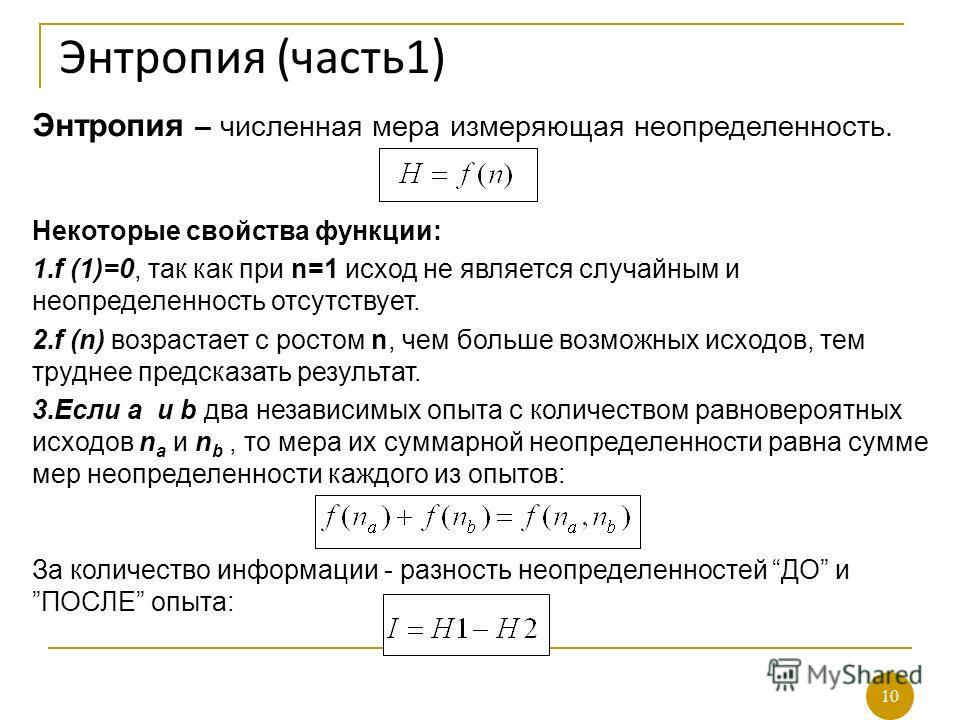10 Энтропия (часть1) Энтропия – численная мера измеряющая неопределенность. Некоторые свойства функции: 1.f (1)=0, так как при n=1 исход не является случайным и неопределенность отсутствует. 2.f (n) возрастает с ростом n, чем больше возможных исходов