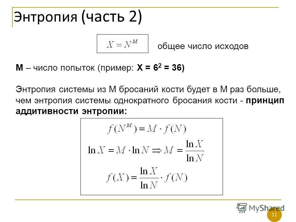 11 общее число исходов М – число попыток (пример: Х = 6 2 = 36) Энтропия системы из М бросаний кости будет в M раз больше, чем энтропия системы однократного бросания кости - принцип аддитивности энтропии: Энтропия (часть 2) 11