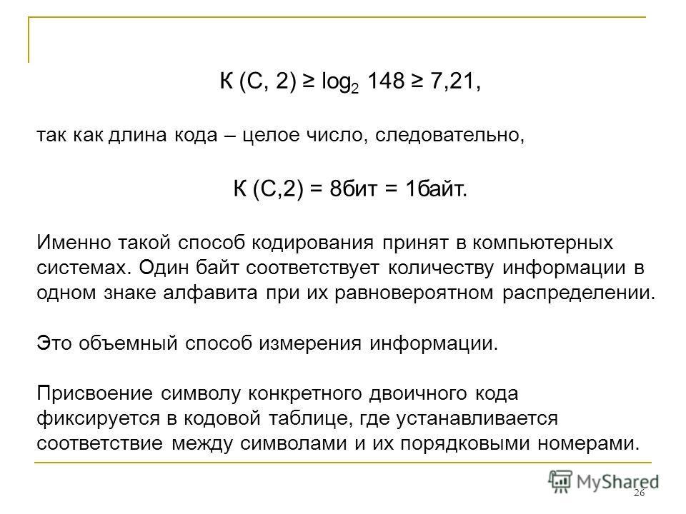 26 К (С, 2) log 2 148 7,21, так как длина кода – целое число, следовательно, К (С,2) = 8бит = 1байт. Именно такой способ кодирования принят в компьютерных системах. Один байт соответствует количеству информации в одном знаке алфавита при их равноверо