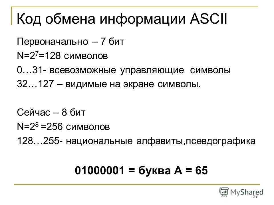 29 Код обмена информации ASCII Первоначально – 7 бит N=2 7 =128 символов 0…31- всевозможные управляющие символы 32…127 – видимые на экране символы. Сейчас – 8 бит N=2 8 =256 символов 128…255- национальные алфавиты,псевдографика 01000001 = буква А = 6