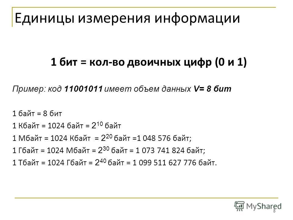 8 Единицы измерения информации 1 бит = кол-во двоичных цифр (0 и 1) Пример: код 11001011 имеет объем данных V= 8 бит 1 байт = 8 бит 1 Кбайт = 1024 байт = 2 10 байт 1 Мбайт = 1024 Кбайт = 2 20 байт =1 048 576 байт; 1 Гбайт = 1024 Мбайт = 2 30 байт = 1