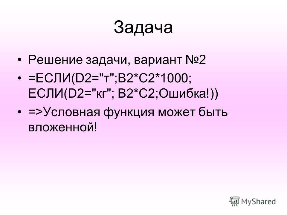 Задача Решение задачи, вариант 2 =ЕСЛИ(D2=т;B2*C2*1000; ЕСЛИ(D2=кг; B2*C2;Ошибка!)) =>Условная функция может быть вложенной!