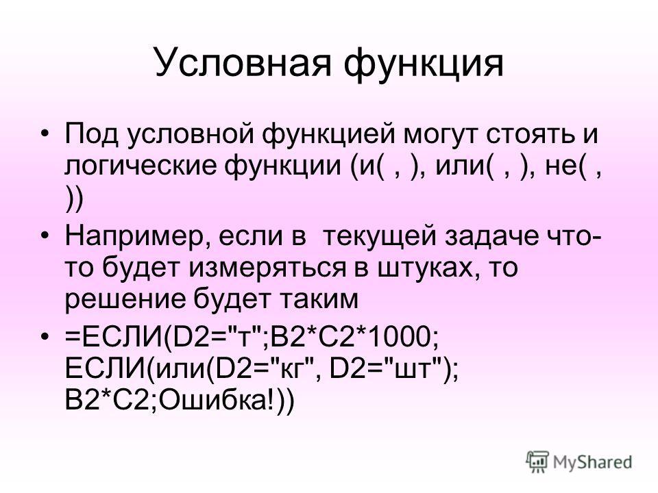 Условная функция Под условной функцией могут стоять и логические функции (и(, ), или(, ), не(, )) Например, если в текущей задаче что- то будет измеряться в штуках, то решение будет таким =ЕСЛИ(D2=