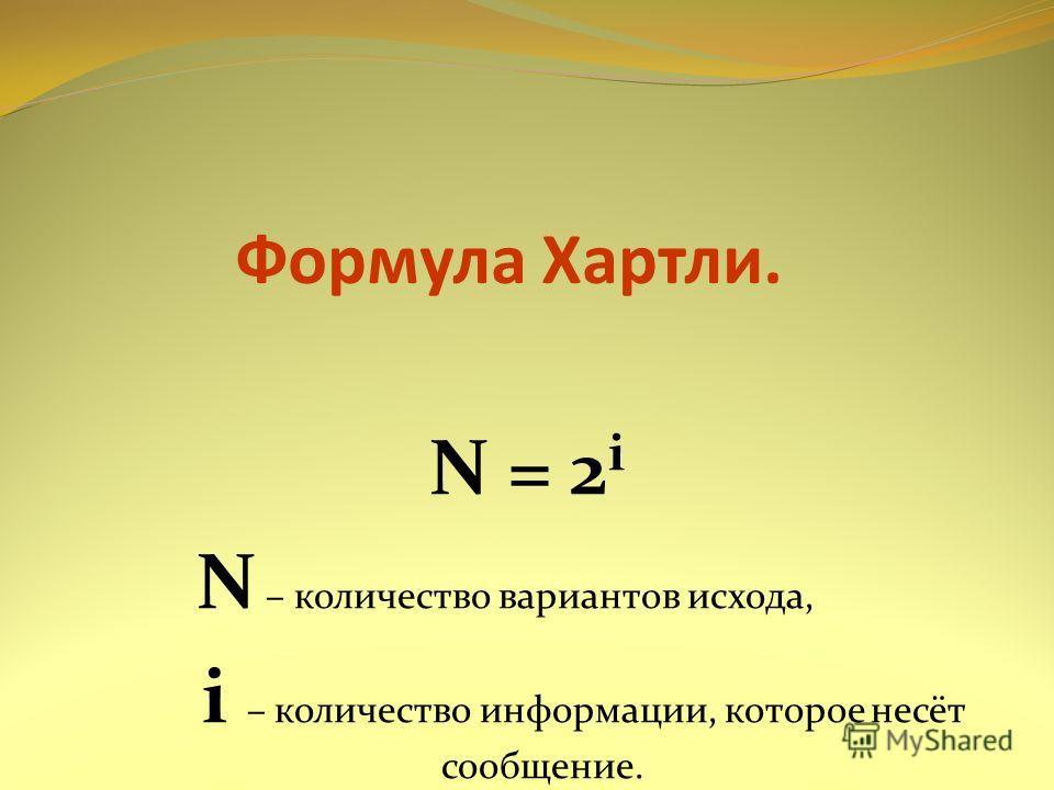 Формула Хартли. N = 2 i N – количество вариантов исхода, i – количество информации, которое несёт сообщение.