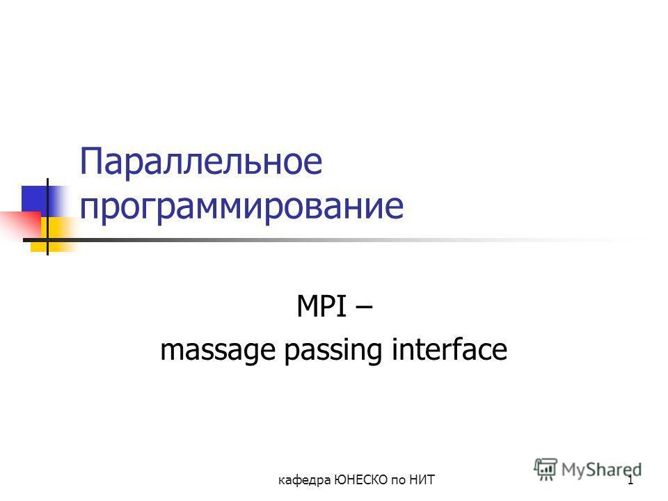 кафедра ЮНЕСКО по НИТ1 Параллельное программирование MPI – massage passing interface