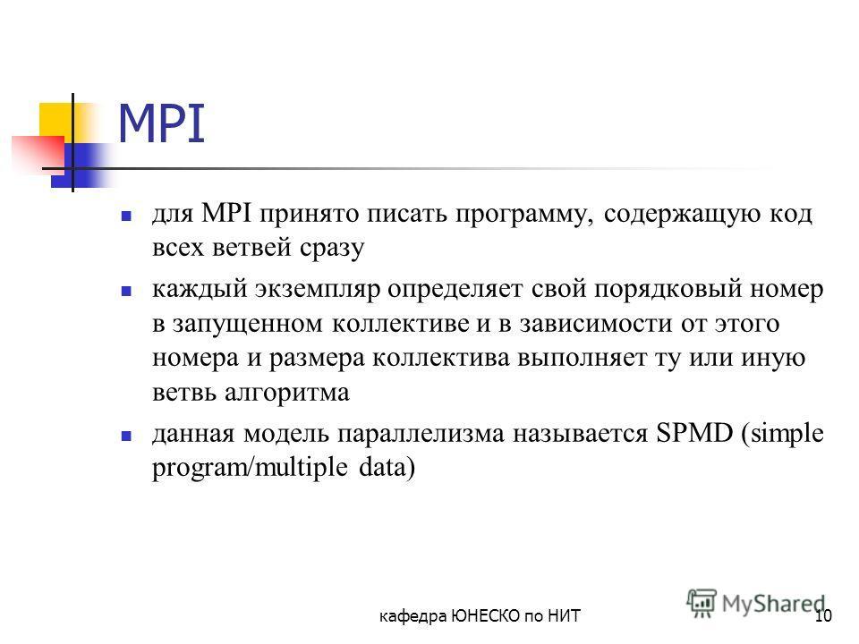 кафедра ЮНЕСКО по НИТ10 MPI для MPI принято писать программу, содержащую код всех ветвей сразу каждый экземпляр определяет свой порядковый номер в запущенном коллективе и в зависимости от этого номера и размера коллектива выполняет ту или иную ветвь