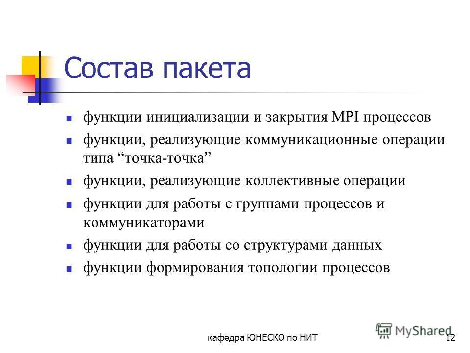 кафедра ЮНЕСКО по НИТ12 Состав пакета функции инициализации и закрытия MPI процессов функции, реализующие коммуникационные операции типа точка-точка функции, реализующие коллективные операции функции для работы с группами процессов и коммуникаторами