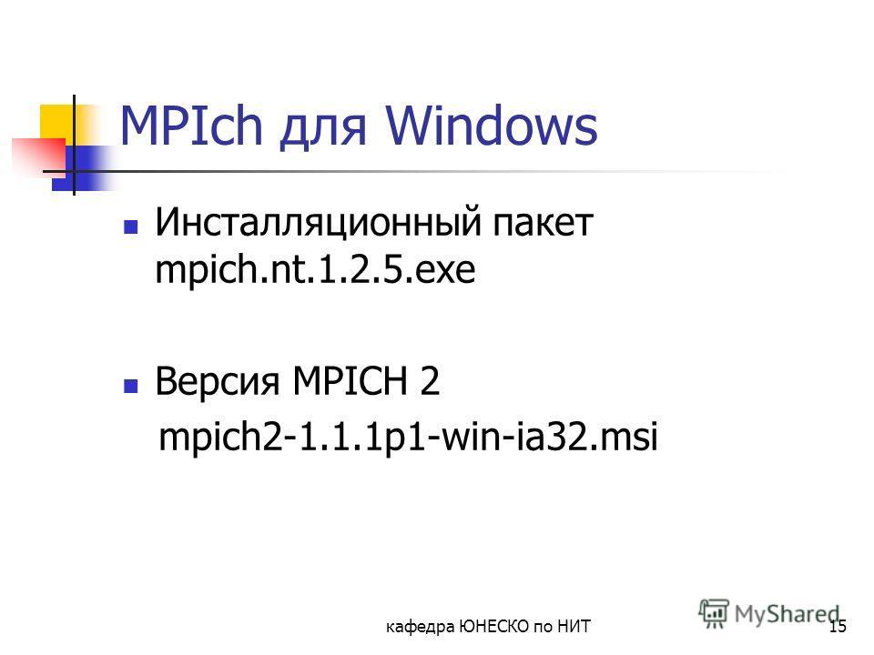 кафедра ЮНЕСКО по НИТ15 MPIch для Windows Инсталляционный пакет mpich.nt.1.2.5.exe Версия MPICH 2 mpich2-1.1.1p1-win-ia32.msi