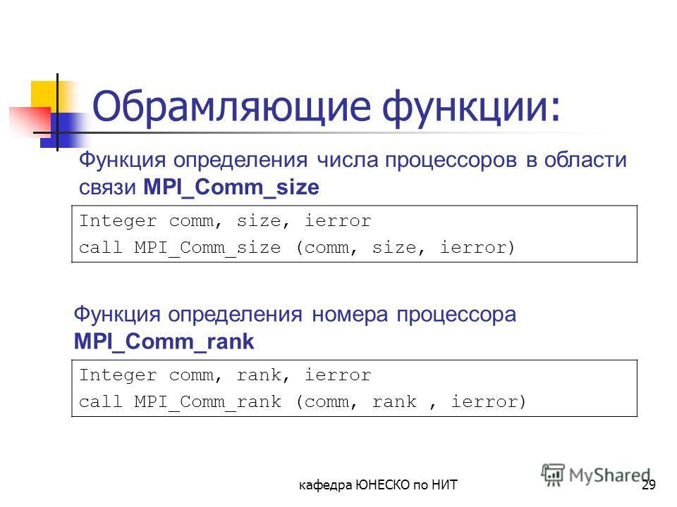 кафедра ЮНЕСКО по НИТ29 Обрамляющие функции: Integer comm, size, ierror call MPI_Comm_size (comm, size, ierror) Integer comm, rank, ierror call MPI_Comm_rank (comm, rank, ierror) Функция определения номера процессора MPI_Comm_rank Функция определения