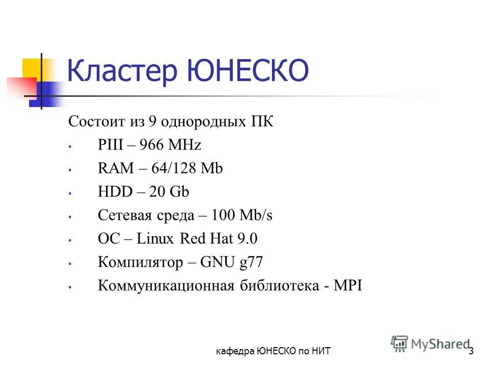 кафедра ЮНЕСКО по НИТ3 Кластер ЮНЕСКО Состоит из 9 однородных ПК PIII – 966 MHz RAM – 64/128 Mb HDD – 20 Gb Сетевая среда – 100 Mb/s ОС – Linux Red Hat 9.0 Компилятор – GNU g77 Коммуникационная библиотека - MPI