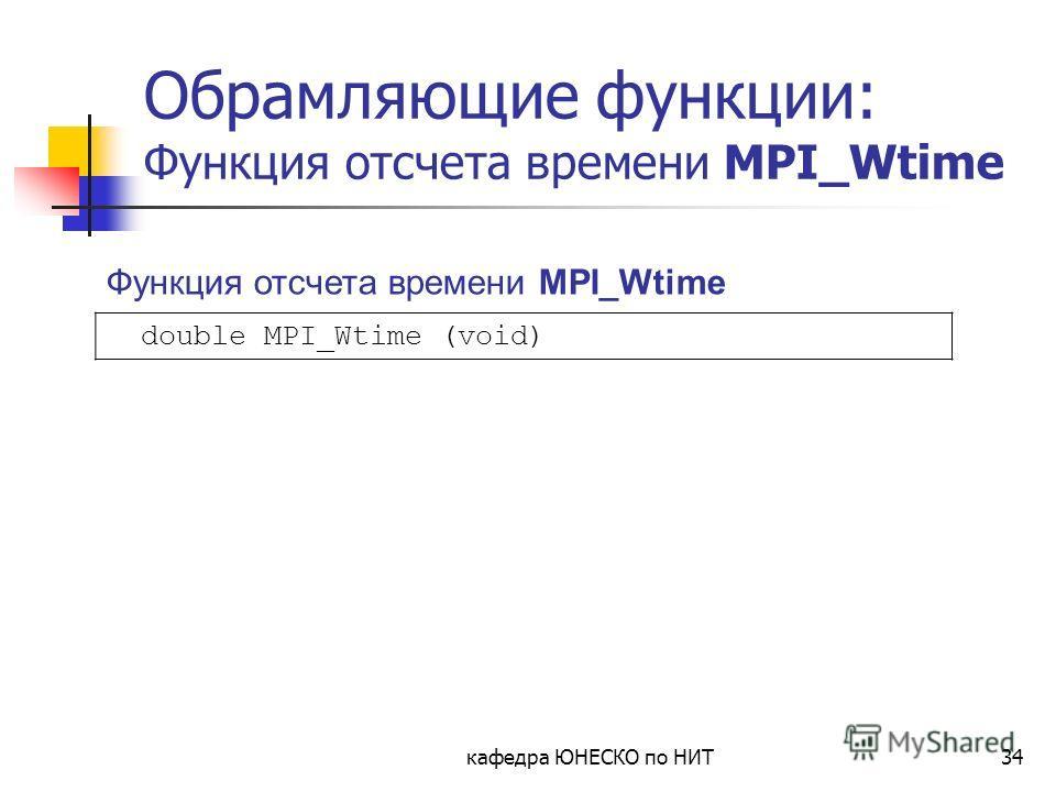 кафедра ЮНЕСКО по НИТ34 Обрамляющие функции: Функция отсчета времени MPI_Wtime double MPI_Wtime (void) Функция отсчета времени MPI_Wtime