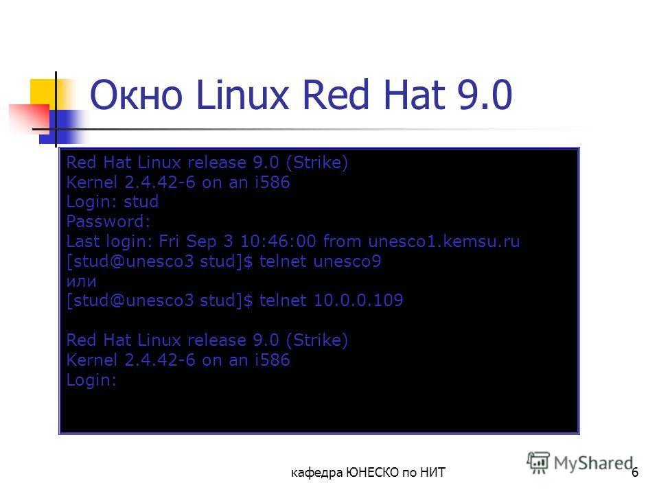 кафедра ЮНЕСКО по НИТ6 Окно Linux Red Hat 9.0 Red Hat Linux release 9.0 (Strike) Kernel 2.4.42-6 on an i586 Login: stud Password: Last login: Fri Sep 3 10:46:00 from unesco1.kemsu.ru [stud@unesco3 stud]$ telnet unesco9 или [stud@unesco3 stud]$ telnet