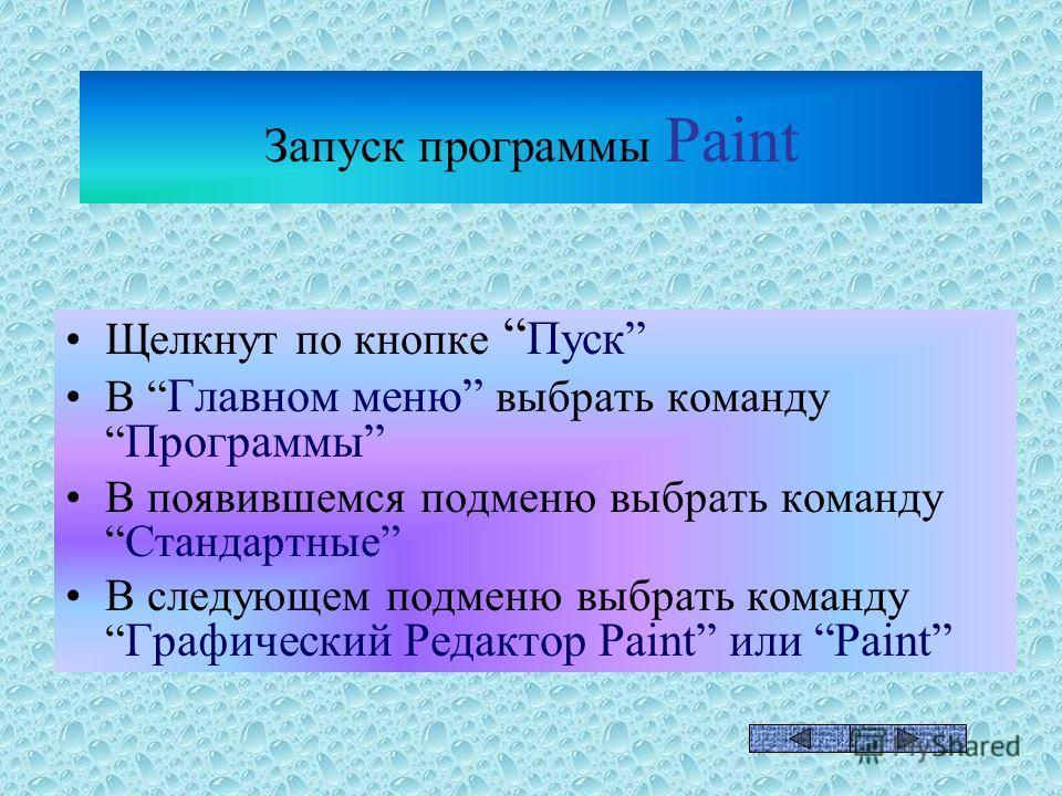 Запуск программы Paint Щелкнут по кнопке Пуск В Главном меню выбрать команду Программы В появившемся подменю выбрать командуСтандартные В следующем подменю выбрать команду Графический Редактор Paint или Paint