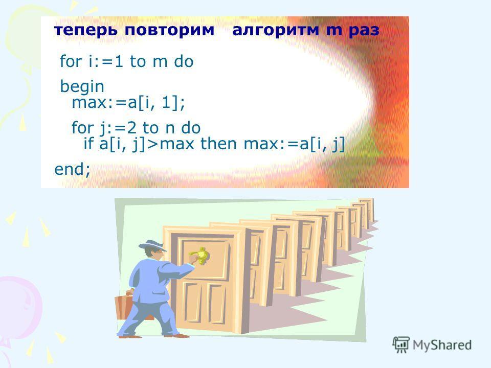 теперь повторим алгоритм m раз for i:=1 to m do begin max:=a[i, 1]; for j:=2 to n do if a[i, j]>max then max:=a[i, j] end;