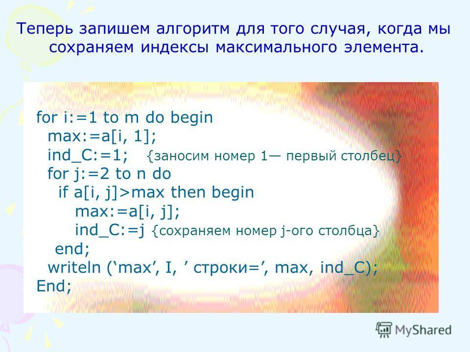 for i:=1 to m do begin max:=a[i, 1]; ind_C:=1; {заносим номер 1 первый столбец} for j:=2 to n do if a[i, j]>max then begin max:=a[i, j]; ind_C:=j {сохраняем номер j-oгo столбца} end; writeln (max, I, строки=, mах, ind_C); End; Теперь запишем алгоритм