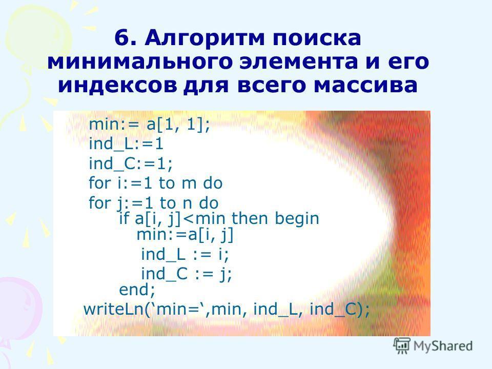 6. Алгоритм поиска минимального элемента и его индексов для всего массива min:= a[1, 1]; ind_L:=1 ind_C:=1; for i:=1 to m do for j:=1 to n do if a[i, j]