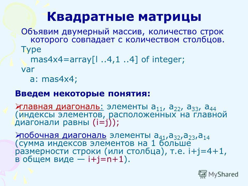 Квадратные матрицы Объявим двумерный массив, количество строк которого совпадает с количеством столбцов. Type mas4x4=array[l..4,1..4] of integer; var a: mas4x4; Введем некоторые понятия: главная диагональ: элементы a 11, a 22, а З3, а 44 (индексы эле