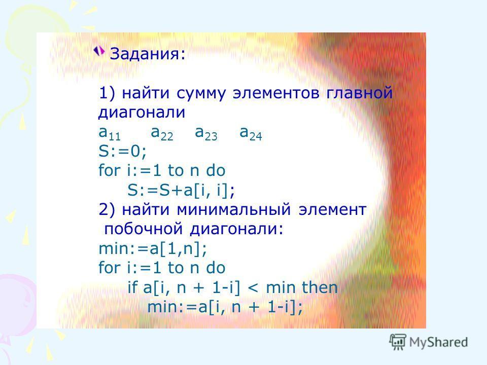 Задания: 1) найти сумму элементов главной диагонали а 11 а 22 а 23 а 24 S:=0; for i:=1 to n do S:=S+a[i, i]; 2) найти минимальный элемент побочной диагонали: min:=a[1,n]; for i:=1 to n do if a[i, n + 1-i] < min then min:=a[i, n + 1-i];