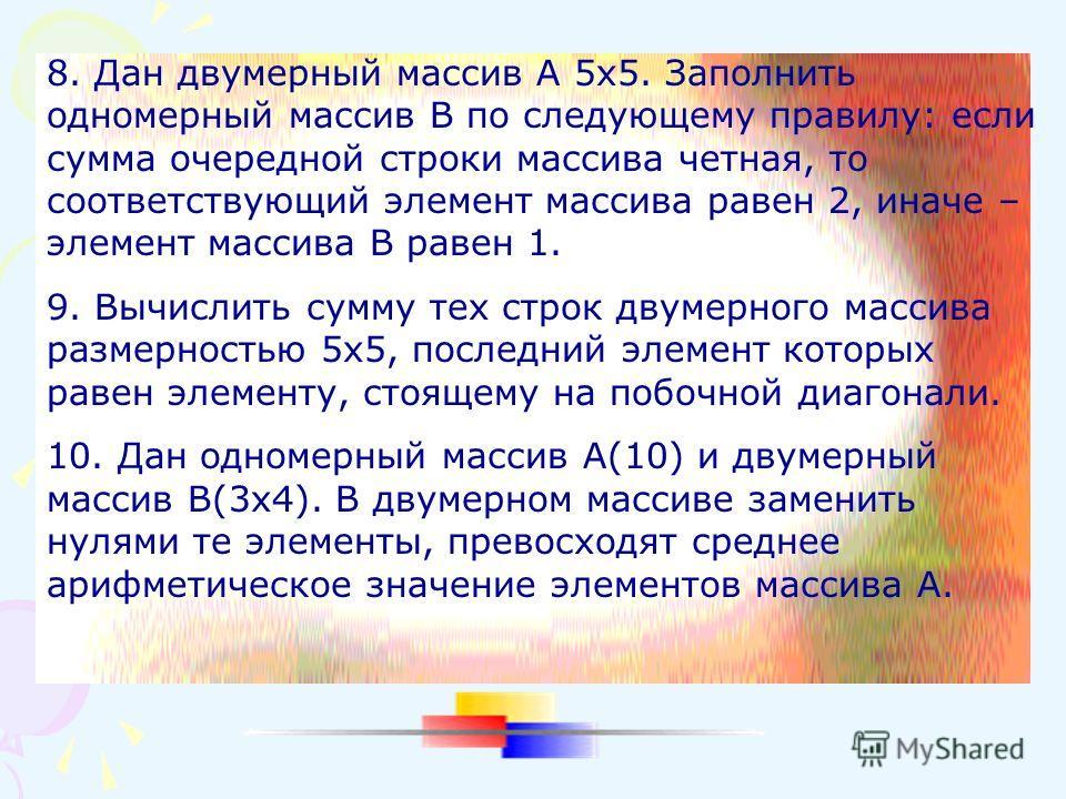8. Дан двумерный массив А 5х5. Заполнить одномерный массив В по следующему правилу: если сумма очередной строки массива четная, то соответствующий элемент массива равен 2, иначе – элемент массива В равен 1. 9. Вычислить сумму тех строк двумерного мас