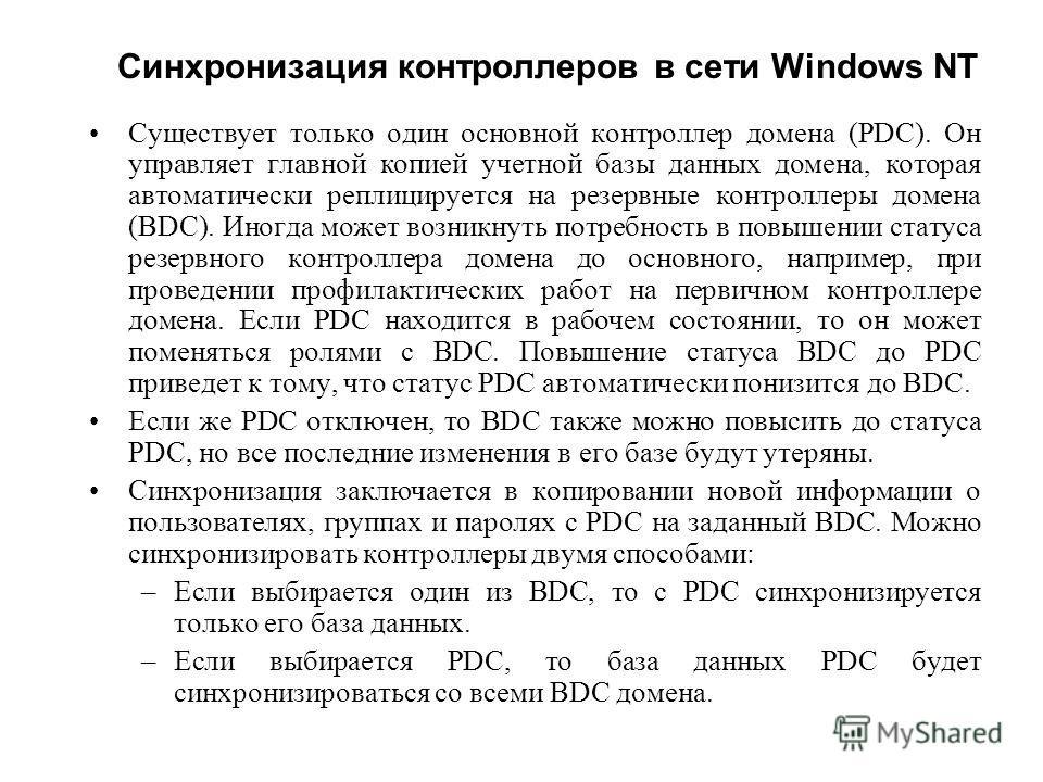 Синхронизация контроллеров в сети Windows NT Существует только один основной контроллер домена (PDC). Он управляет главной копией учетной базы данных домена, которая автоматически реплицируется на резервные контроллеры домена (BDC). Иногда может возн