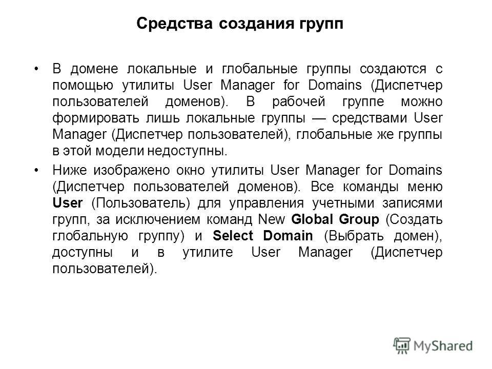 Средства создания групп В домене локальные и глобальные группы создаются с помощью утилиты User Manager for Domains (Диспетчер пользователей доменов). В рабочей группе можно формировать лишь локальные группы средствами User Manager (Диспетчер пользов