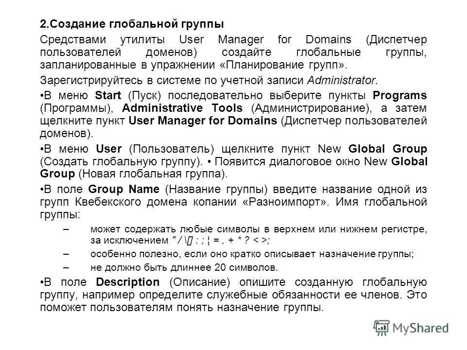2.Создание глобальной группы Средствами утилиты User Manager for Domains (Диспетчер пользователей доменов) создайте глобальные группы, запланированные в упражнении «Планирование групп». Зарегистрируйтесь в системе по учетной записи Administrator. В м