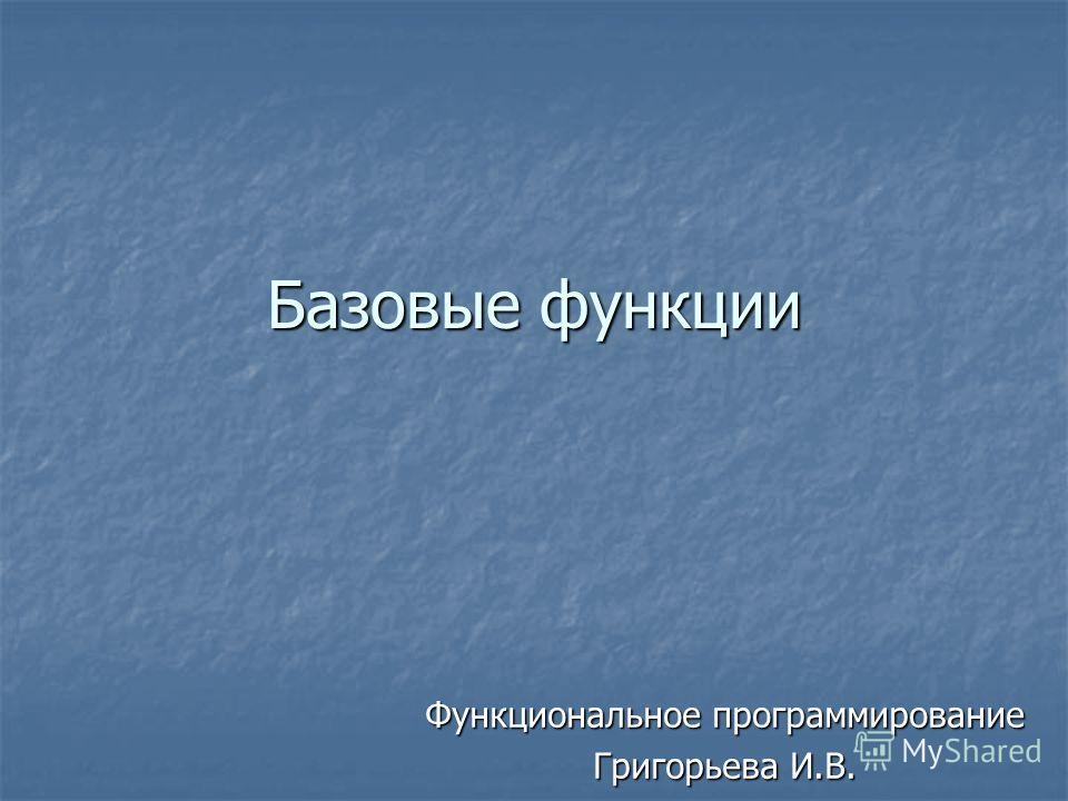 Базовые функции Функциональное программирование Григорьева И.В.