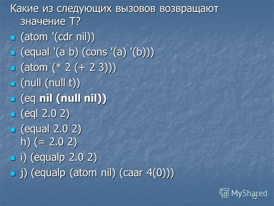 12 Какие из следующих вызовов возвращают значение Т? (atom '(cdr nil)) (atom '(cdr nil)) (equal '(a b) (cons '(a) '(b))) (equal '(a b) (cons '(a) '(b))) (atom (* 2 (+ 2 3))) (atom (* 2 (+ 2 3))) (null (null t)) (null (null t)) (eq nil (null nil)) (eq