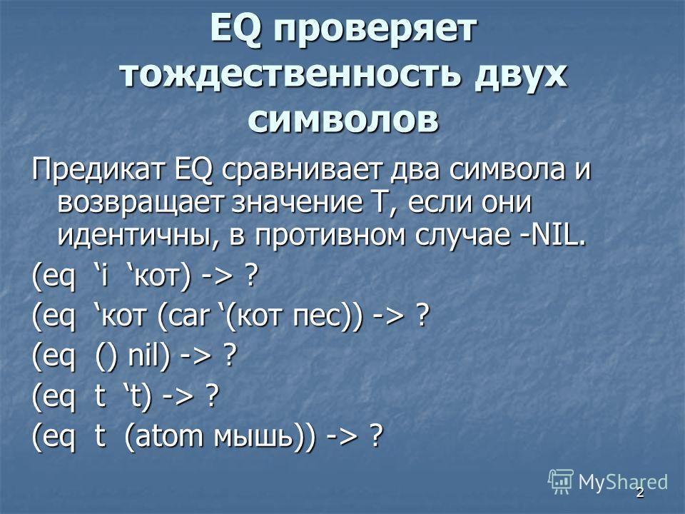 2 EQ проверяет тождественность двух символов Предикат EQ сравнивает два символа и возвращает значение Т, если они идентичны, в противном случае -NIL. (eq i кот) -> ? (eq кот (car (кот пес)) -> ? (eq () nil) -> ? (eq t t) -> ? (eq t (atom мышь)) -> ?