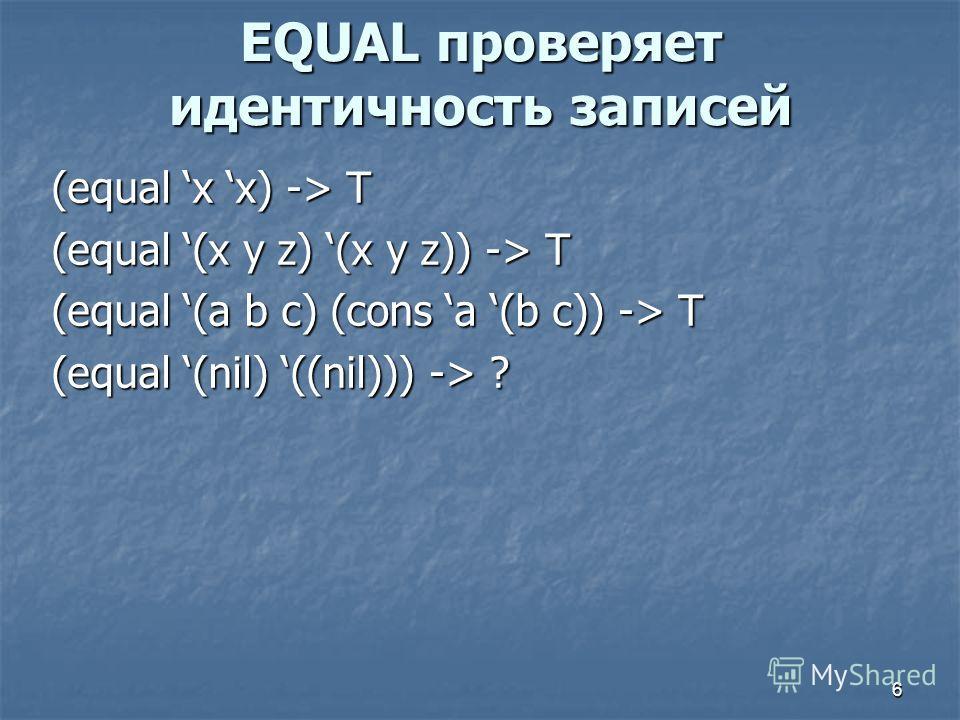6 EQUAL проверяет идентичность записей (equal x x) -> T (equal (x y z) (x y z)) -> T (equal (a b c) (cons a (b c)) -> T (equal (nil) ((nil))) -> ?