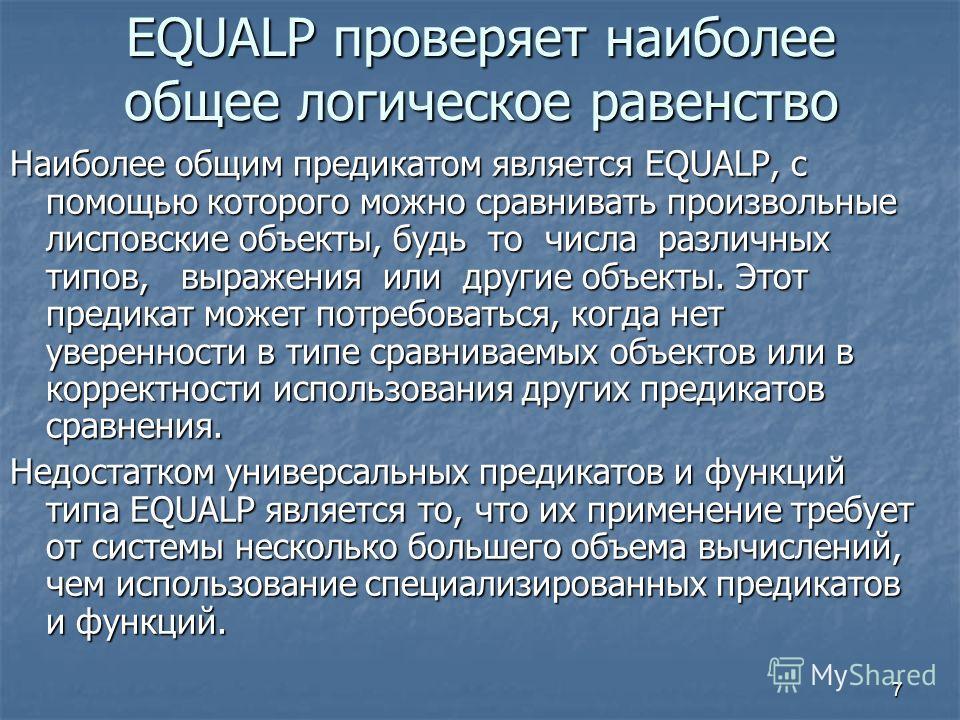 7 EQUALP проверяет наиболее общее логическое равенство Наиболее общим предикатом является EQUALP, с помощью которого можно сравнивать произвольные лисповские объекты, будь то числа различных типов, выражения или другие объекты. Этот предикат может по