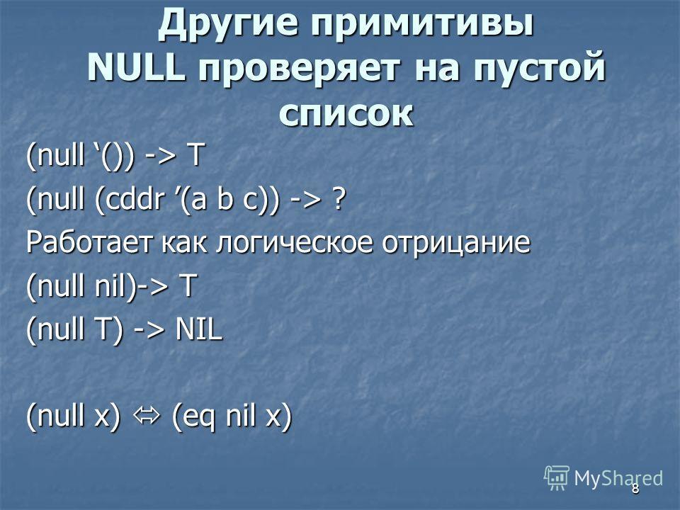 8 Другие примитивы NULL проверяет на пустой список (null ()) -> T (null (cddr (a b c)) -> ? Работает как логическое отрицание (null nil)-> T (null T) -> NIL (null x) (eq nil x)