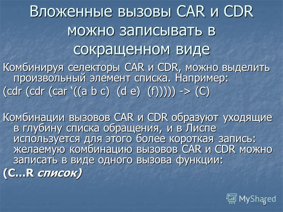 9 Вложенные вызовы CAR и CDR можно записывать в сокращенном виде Комбинируя селекторы CAR и CDR, можно выделить произвольный элемент списка. Например: (cdr (cdr (саr ((а b с) (d e) (f))))) -> (С) Комбинации вызовов CAR и CDR образуют уходящие в глуб