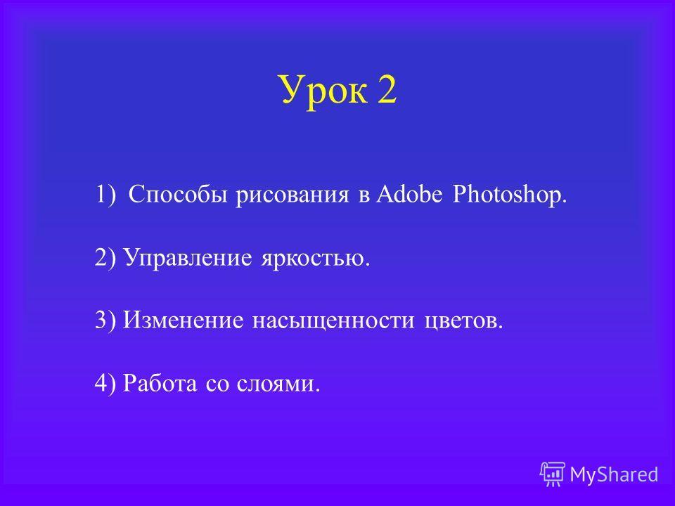 Урок 2 1)Способы рисования в Adobe Photoshop. 2) Управление яркостью. 3) Изменение насыщенности цветов. 4) Работа со слоями.