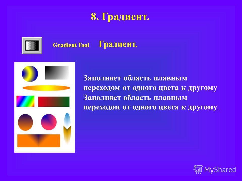 8. Градиент. Gradient Tool Градиент. Заполняет область плавным переходом от одного цвета к другому Заполняет область плавным переходом от одного цвета к другому.