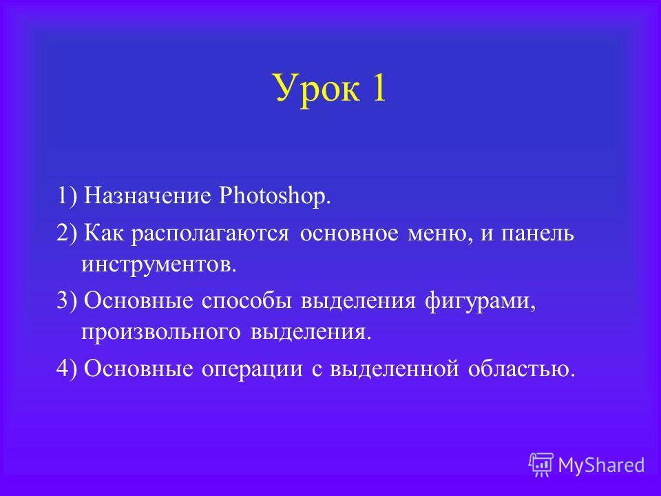 Урок 1 1) Назначение Photoshop. 2) Как располагаются основное меню, и панель инструментов. 3) Основные способы выделения фигурами, произвольного выделения. 4) Основные операции с выделенной областью.