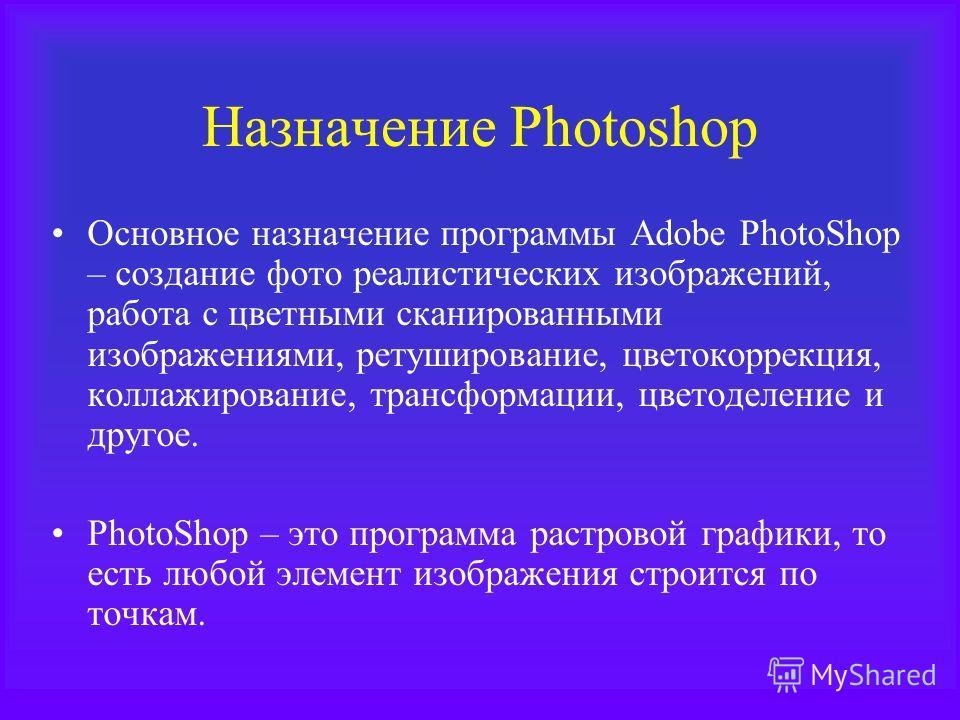 Назначение Photoshop Основное назначение программы Adobe PhotoShop – создание фото реалистических изображений, работа с цветными сканированными изображениями, ретуширование, цветокоррекция, коллажирование, трансформации, цветоделение и другое. PhotoS